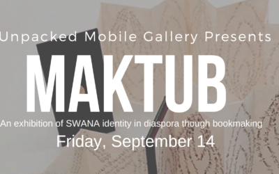 Unpacked Mobile Gallery presents Maktub: An exhibition of SWANA identity in disaspora through bookmaking
